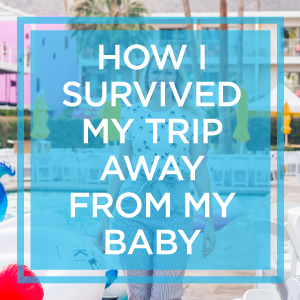 How I Survived My First Trip Away From My Baby